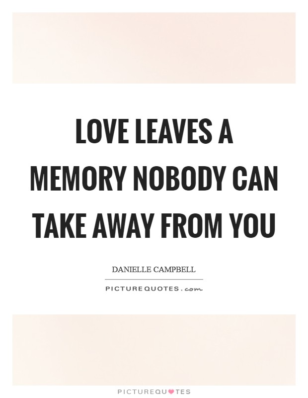 Love leaves a memory nobody can take away from you Picture Quote #1