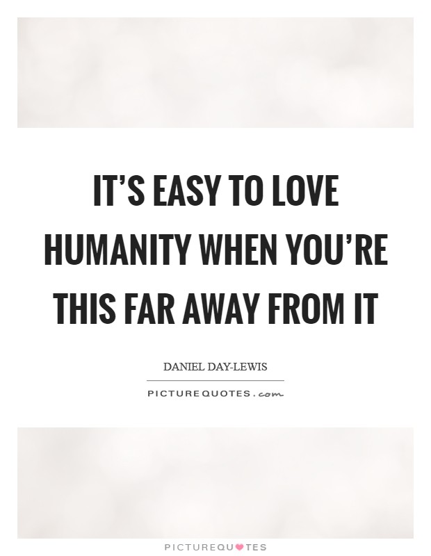 It's easy to love humanity when you're this far away from it Picture Quote #1