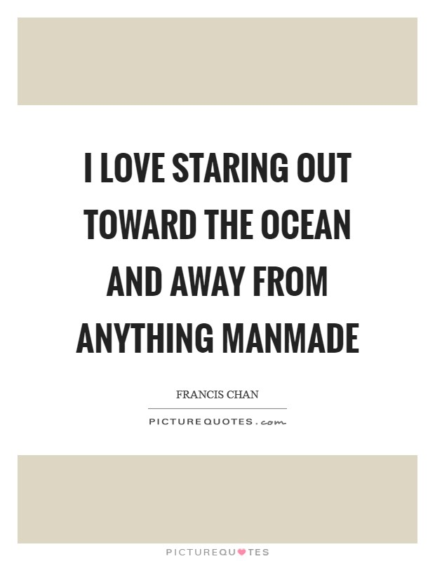 I love staring out toward the ocean and away from anything manmade Picture Quote #1
