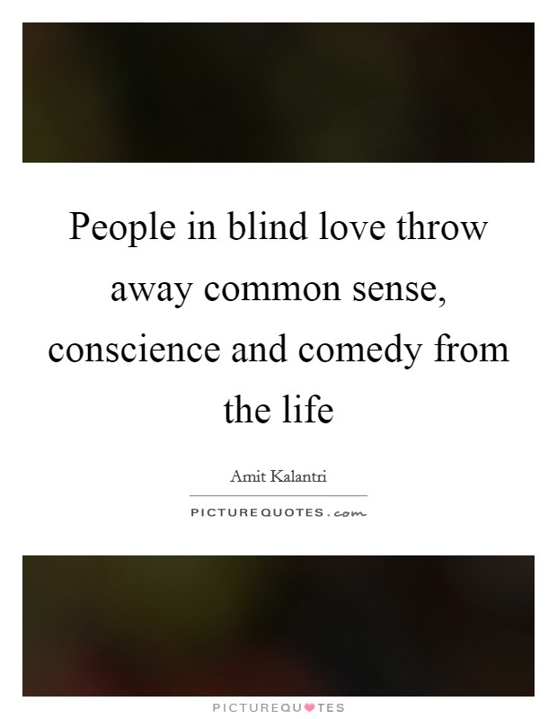 People in blind love throw away common sense, conscience and comedy from the life Picture Quote #1