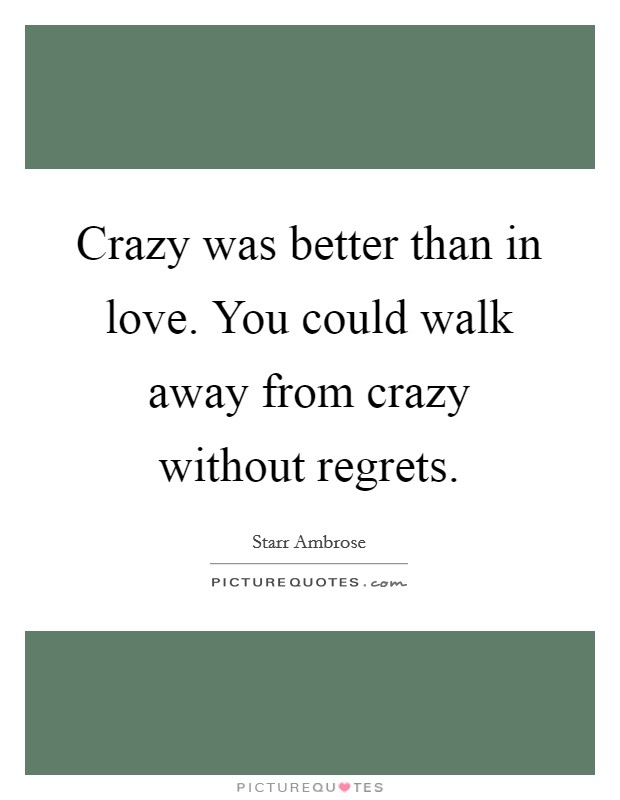 Crazy was better than in love. You could walk away from crazy without regrets Picture Quote #1