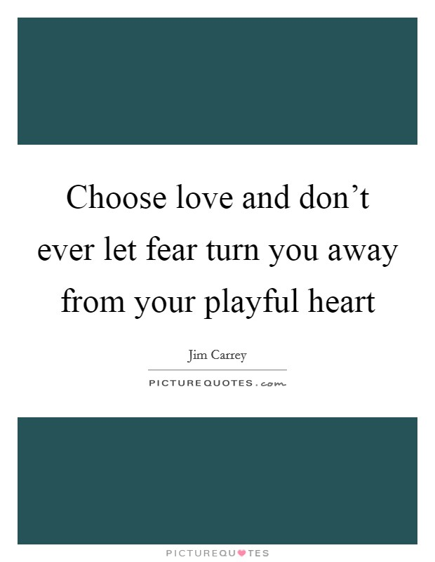Choose love and don't ever let fear turn you away from your playful heart Picture Quote #1