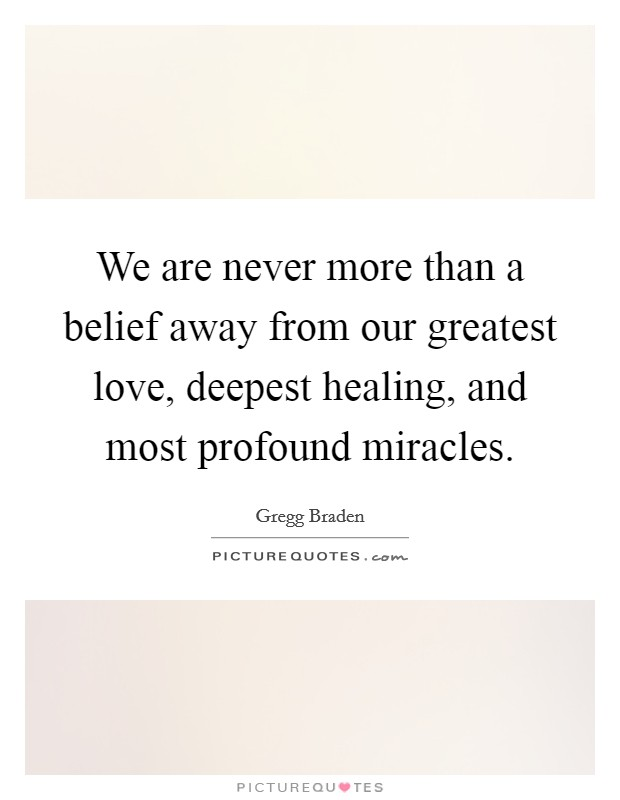 We are never more than a belief away from our greatest love, deepest healing, and most profound miracles Picture Quote #1