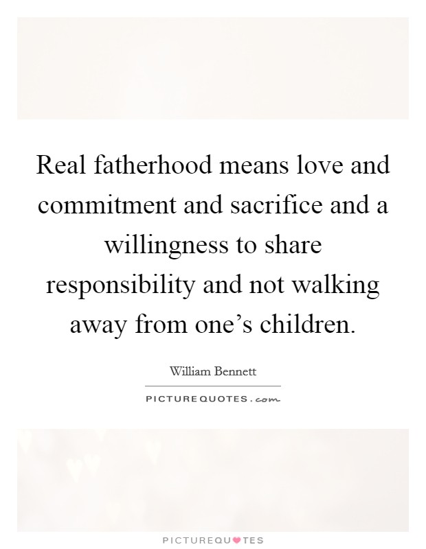 Real fatherhood means love and commitment and sacrifice and a willingness to share responsibility and not walking away from one's children Picture Quote #1