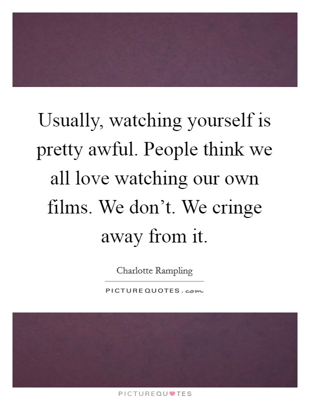 Usually, watching yourself is pretty awful. People think we ...