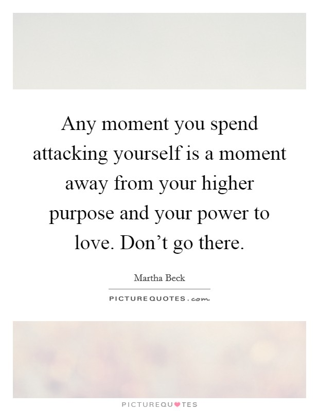 Any moment you spend attacking yourself is a moment away from your higher purpose and your power to love. Don't go there Picture Quote #1