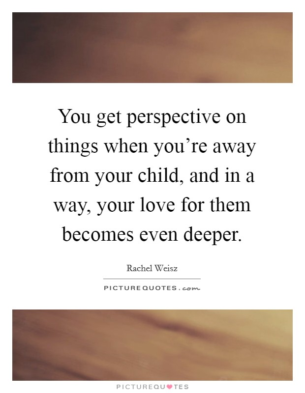 You get perspective on things when you're away from your child, and in a way, your love for them becomes even deeper Picture Quote #1