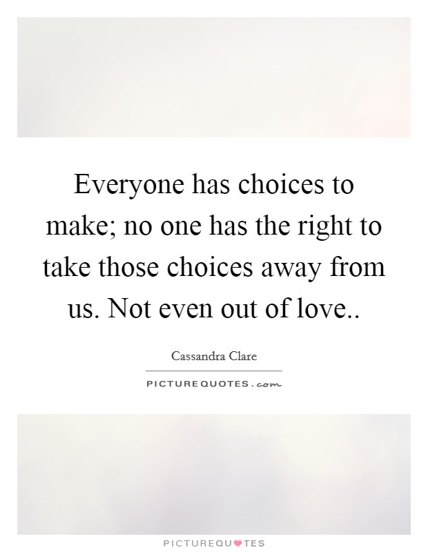 Everyone has choices to make; no one has the right to take those choices away from us. Not even out of love Picture Quote #1