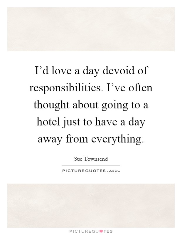 I'd love a day devoid of responsibilities. I've often thought about going to a hotel just to have a day away from everything Picture Quote #1
