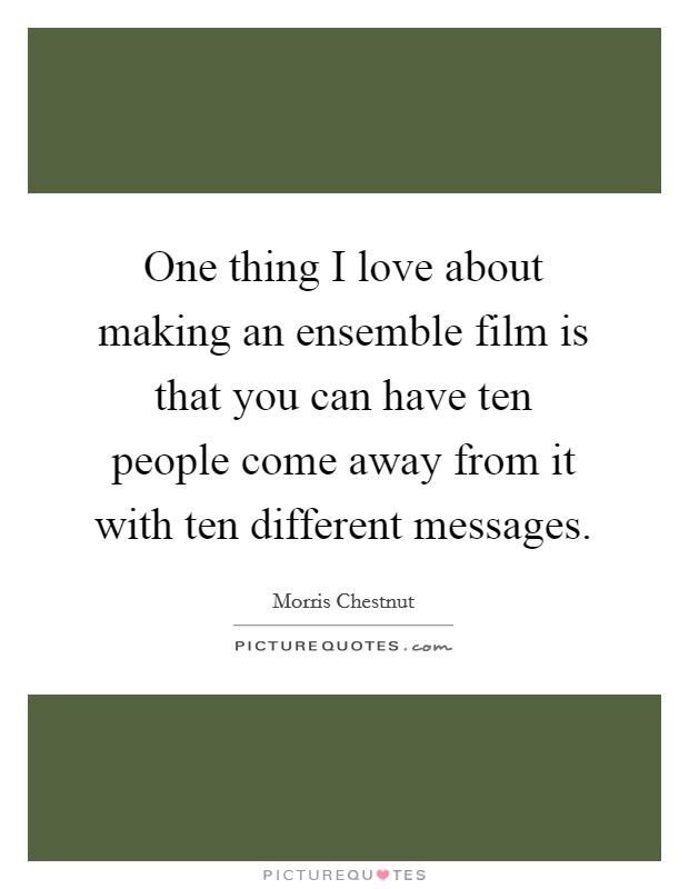 One thing I love about making an ensemble film is that you can have ten people come away from it with ten different messages Picture Quote #1