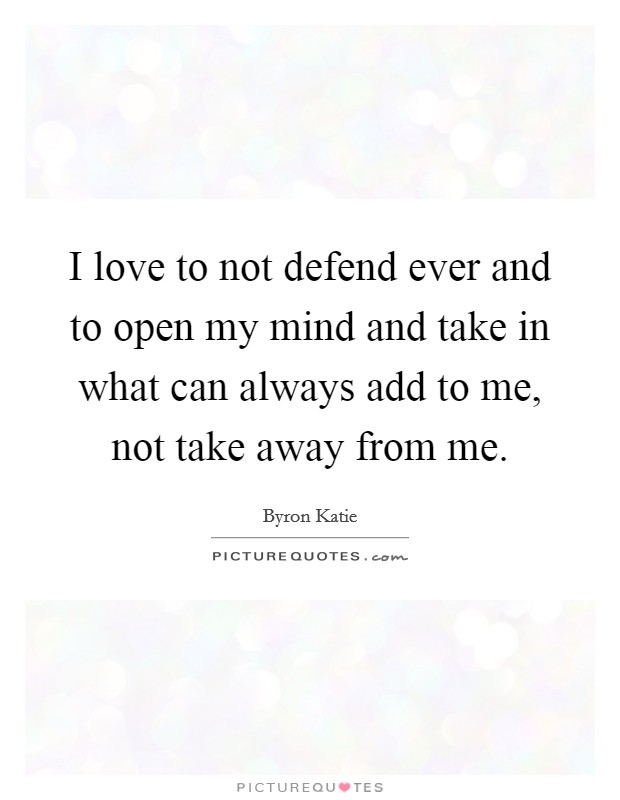 I love to not defend ever and to open my mind and take in what can always add to me, not take away from me Picture Quote #1