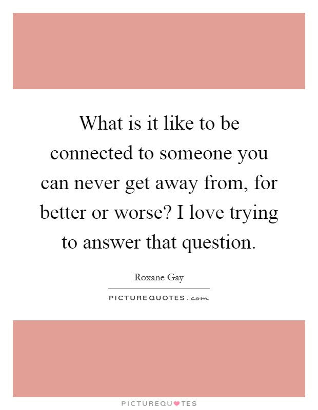 What is it like to be connected to someone you can never get away from, for better or worse? I love trying to answer that question Picture Quote #1