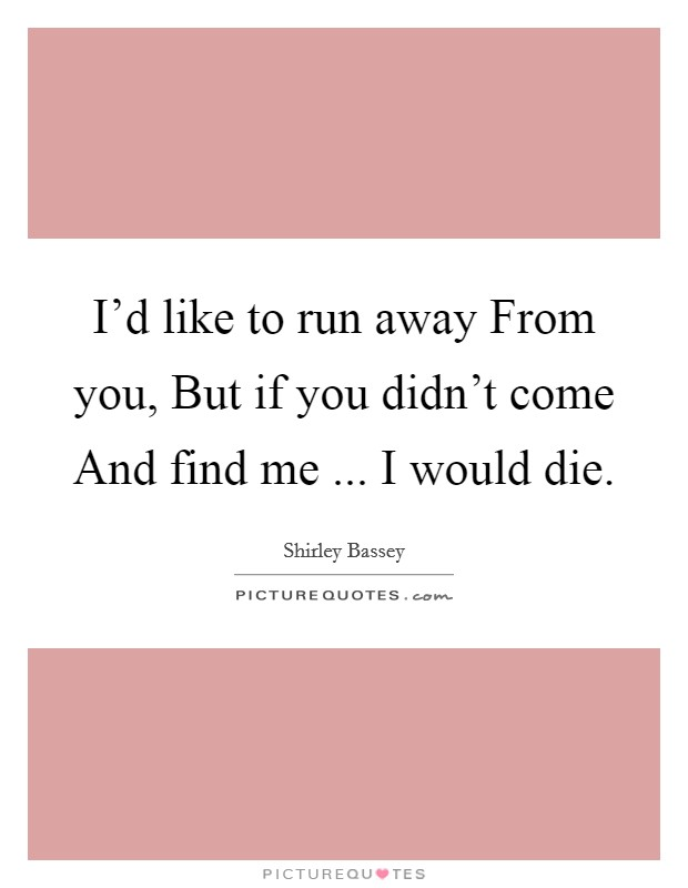 I'd like to run away From you, But if you didn't come And find me ... I would die. Picture Quote #1