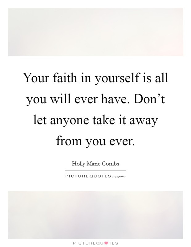 Your faith in yourself is all you will ever have. Don't let anyone take it away from you ever Picture Quote #1