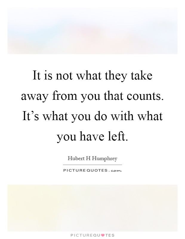 It is not what they take away from you that counts. It's what you do with what you have left Picture Quote #1