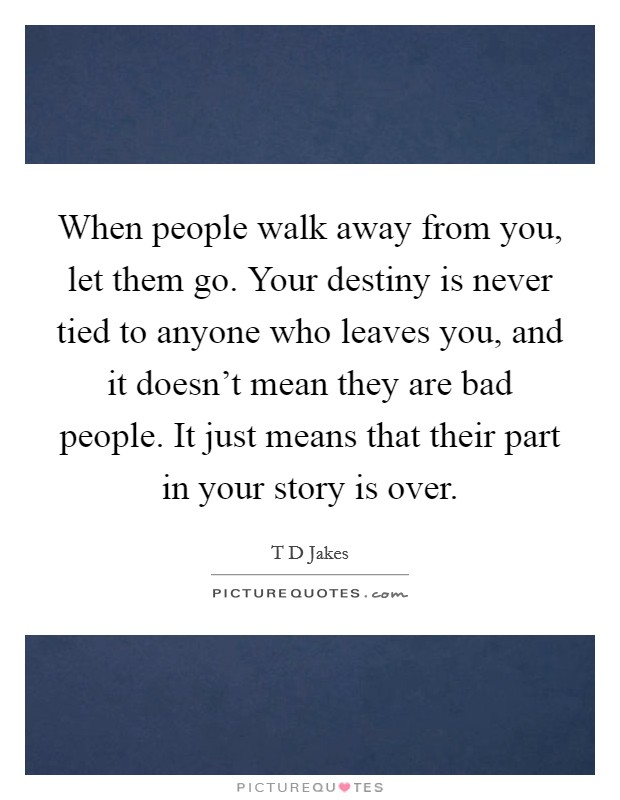 When people walk away from you, let them go. Your destiny is never tied to anyone who leaves you, and it doesn't mean they are bad people. It just means that their part in your story is over Picture Quote #1