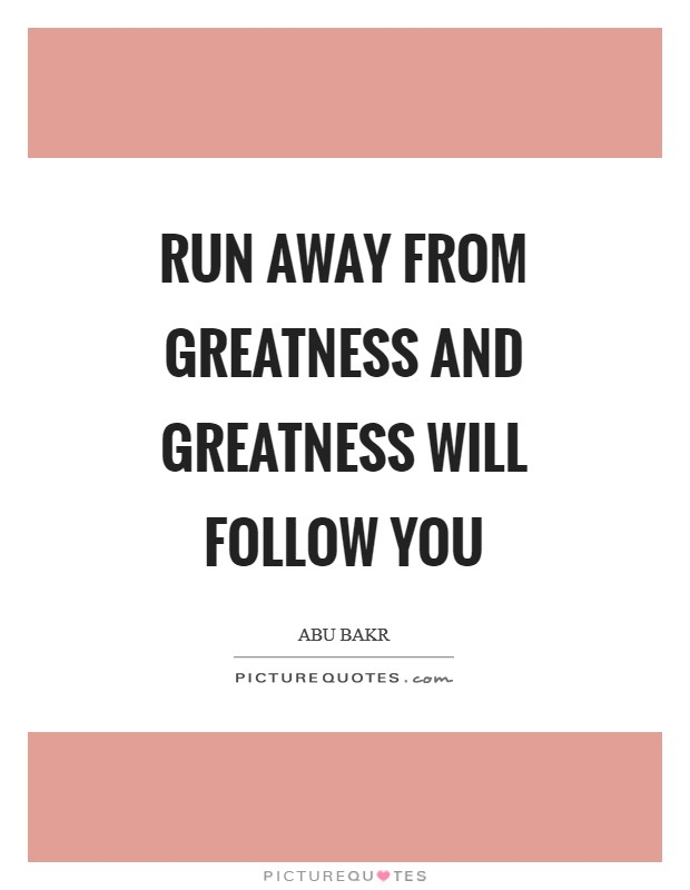 Run away from greatness and greatness will follow you Picture Quote #1