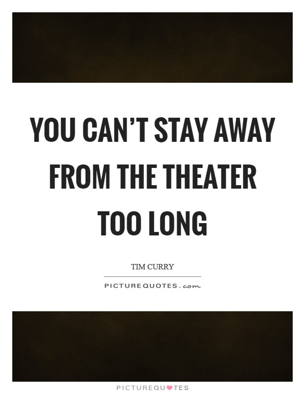 You can't stay away from the theater too long Picture Quote #1