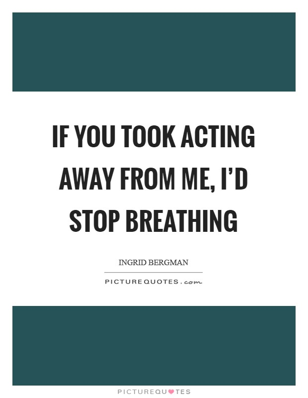 If you took acting away from me, I'd stop breathing Picture Quote #1