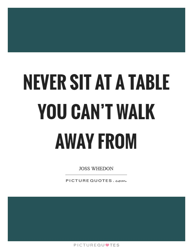 Never sit at a table you can't walk away from Picture Quote #1