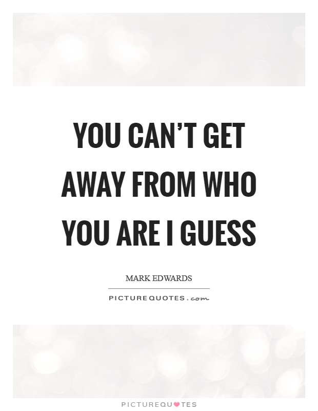 You can't get away from who you are I guess Picture Quote #1