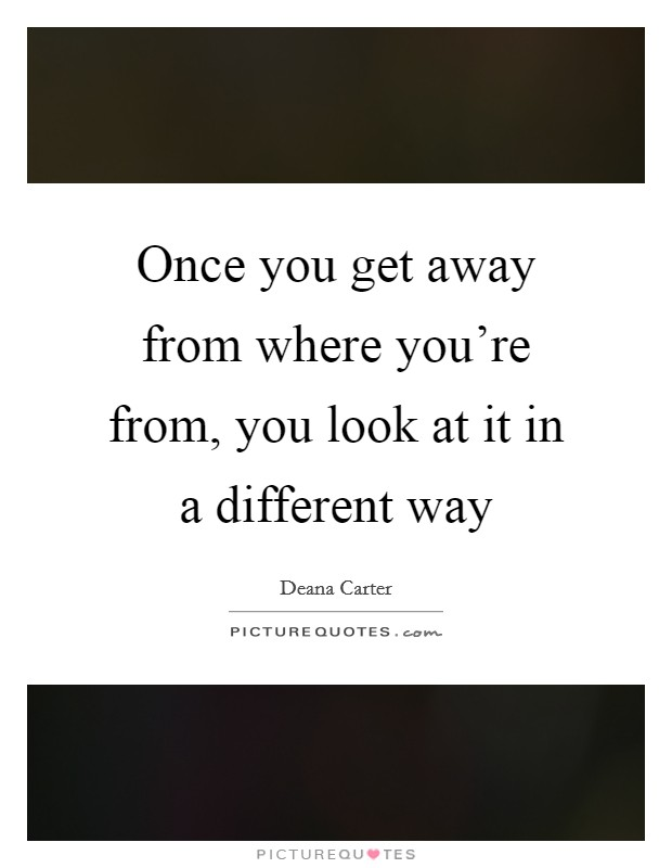Once you get away from where you're from, you look at it in a different way Picture Quote #1