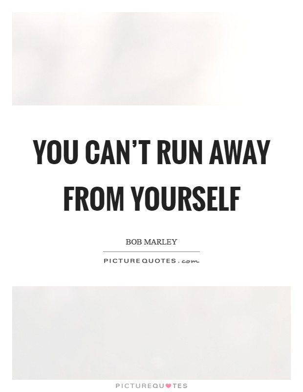 You can't run away from yourself Picture Quote #1