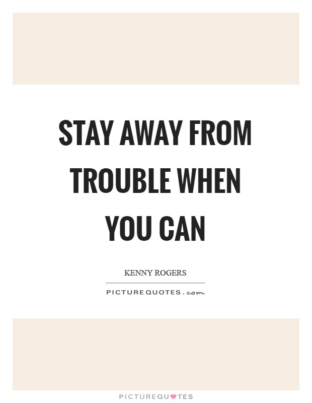 Stay away from trouble when you can Picture Quote #1