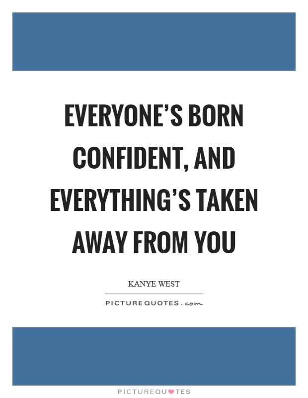 Everyone's born confident, and everything's taken away from you Picture Quote #1