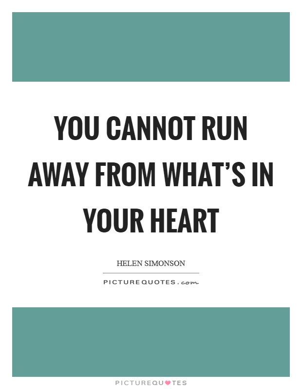 You cannot run away from what's in your heart Picture Quote #1