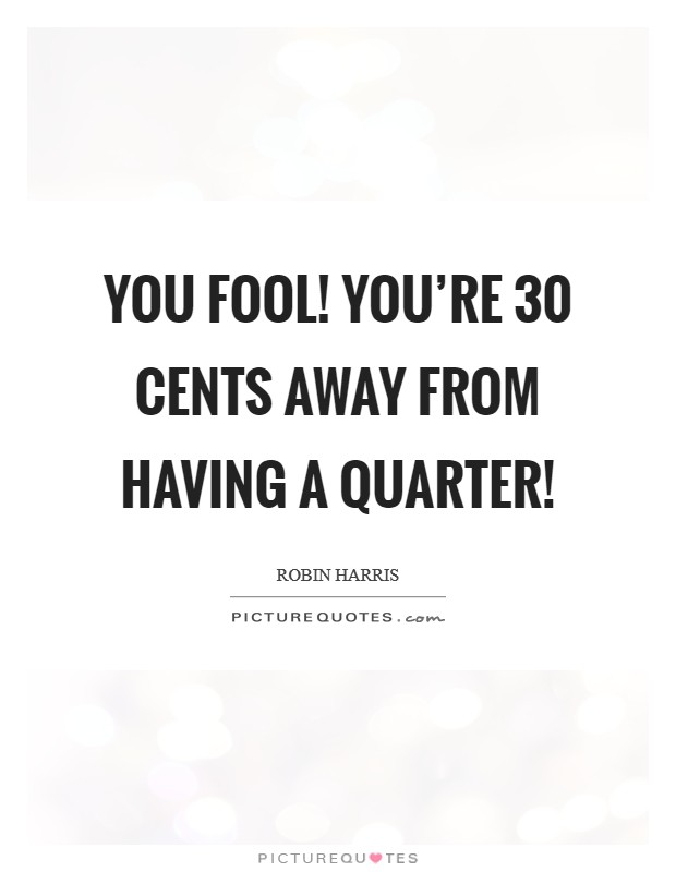 You fool! You're 30 cents away from having a quarter! Picture Quote #1