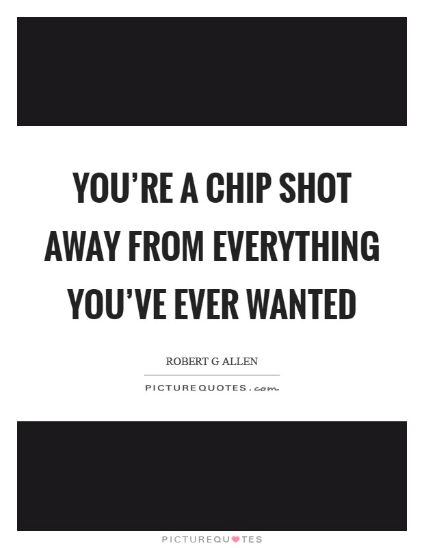 You're a chip shot away from everything you've ever wanted Picture Quote #1