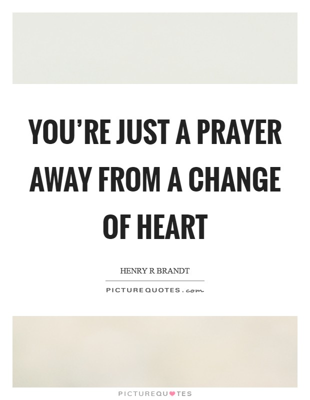 You're just a prayer away from a change of heart Picture Quote #1