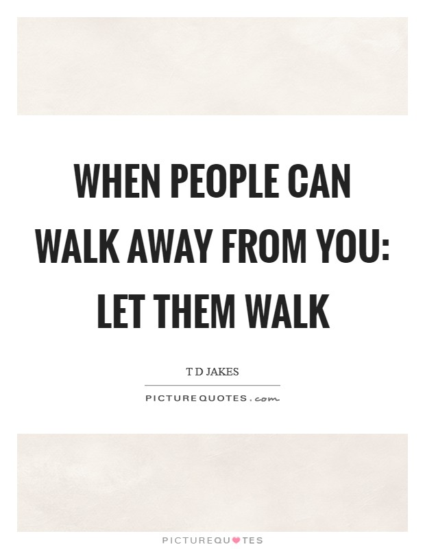 When people can walk away from you: Let them walk Picture Quote #1