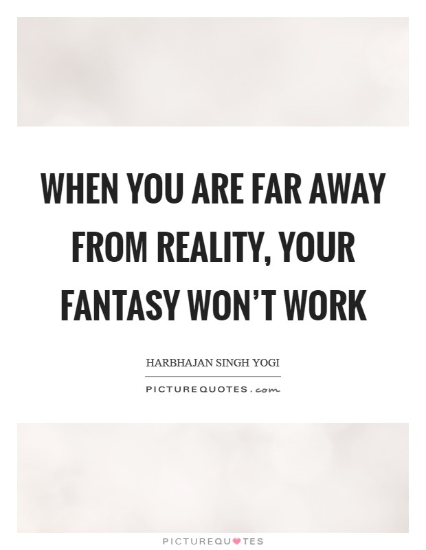 When you are far away from reality, your fantasy won't work Picture Quote #1