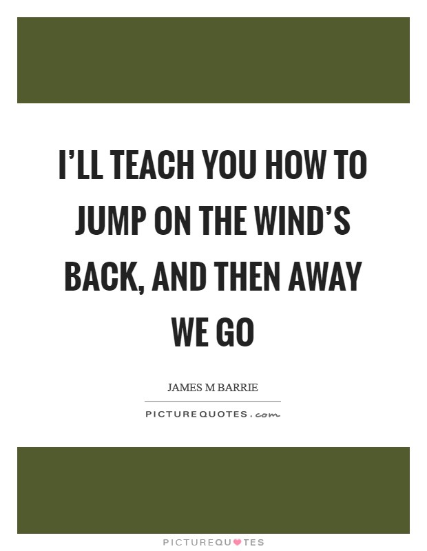 I'll teach you how to jump on the wind's back, and then away we go Picture Quote #1