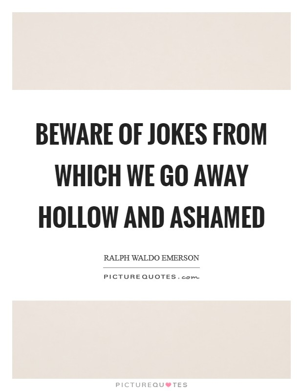 Beware of jokes from which we go away hollow and ashamed Picture Quote #1