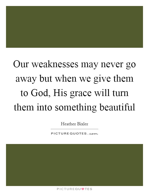Our weaknesses may never go away but when we give them to God, His grace will turn them into something beautiful Picture Quote #1