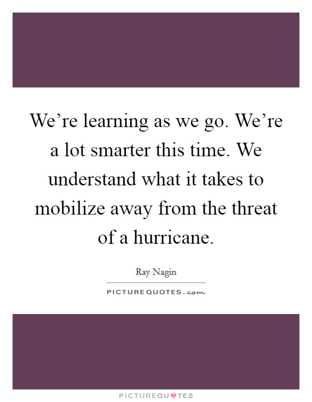 We're learning as we go. We're a lot smarter this time. We understand what it takes to mobilize away from the threat of a hurricane Picture Quote #1