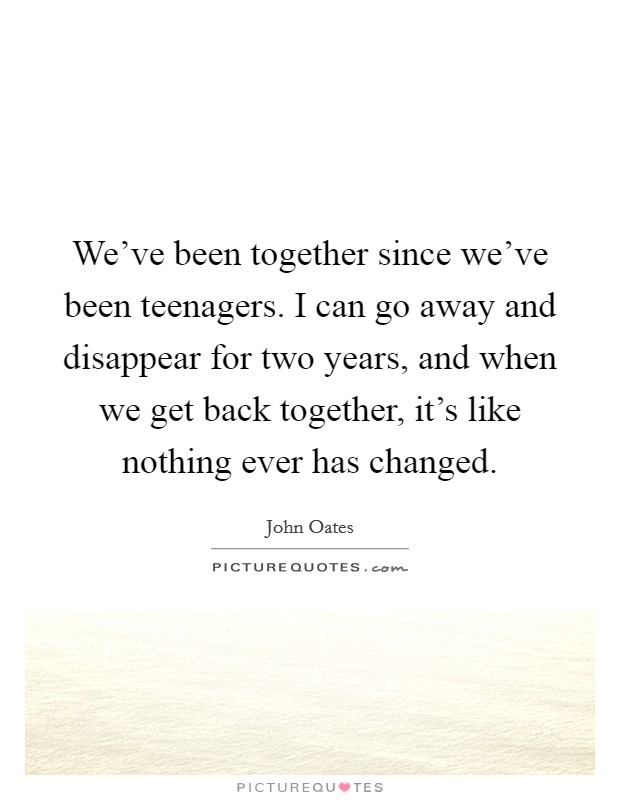 We've been together since we've been teenagers. I can go away and disappear for two years, and when we get back together, it's like nothing ever has changed Picture Quote #1