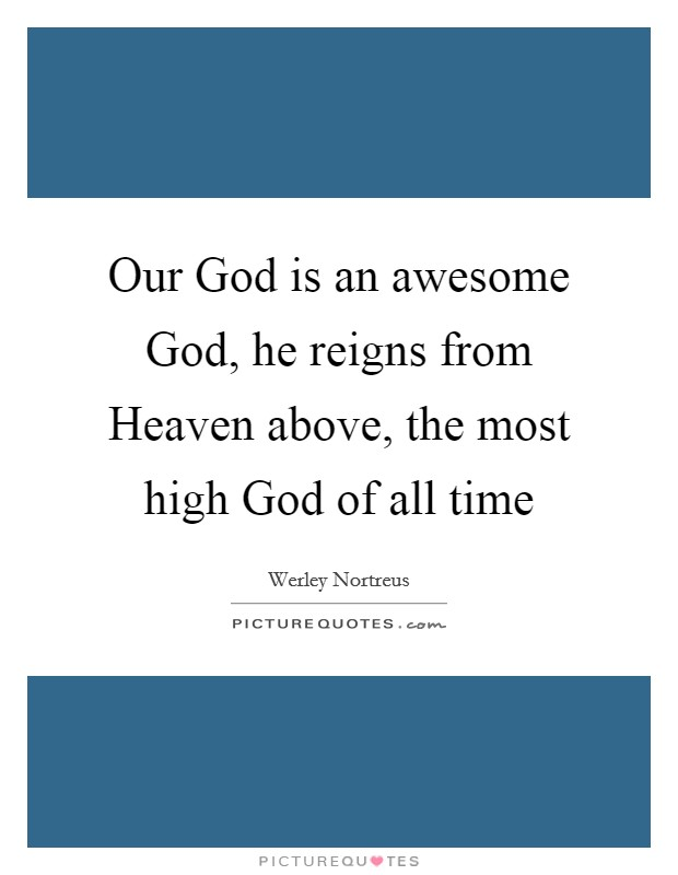 Our God is an awesome God, he reigns from Heaven above, the most high God of all time Picture Quote #1