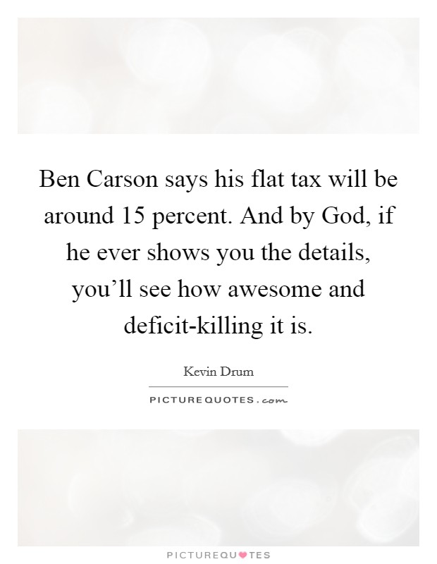 Ben Carson says his flat tax will be around 15 percent. And by God, if he ever shows you the details, you'll see how awesome and deficit-killing it is Picture Quote #1