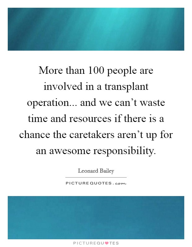More than 100 people are involved in a transplant operation... and we can't waste time and resources if there is a chance the caretakers aren't up for an awesome responsibility Picture Quote #1