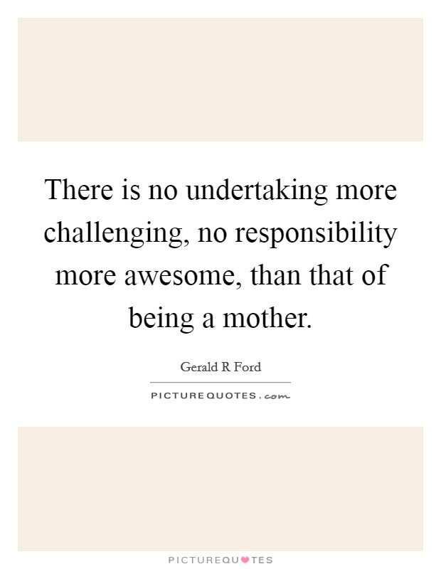 There is no undertaking more challenging, no responsibility more awesome, than that of being a mother Picture Quote #1