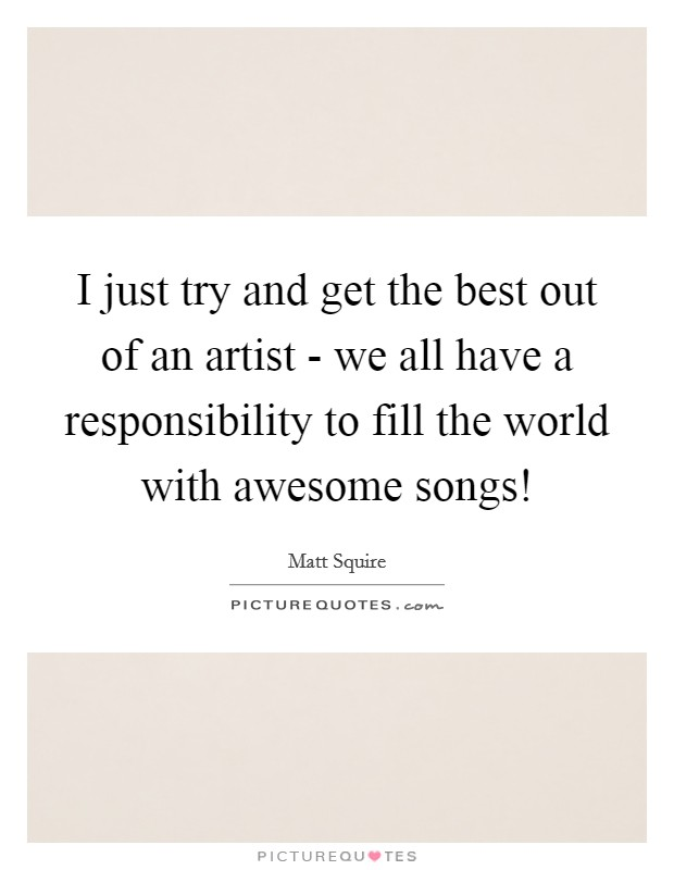 I just try and get the best out of an artist - we all have a responsibility to fill the world with awesome songs! Picture Quote #1