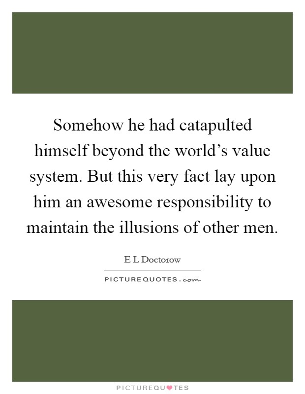 Somehow he had catapulted himself beyond the world's value system. But this very fact lay upon him an awesome responsibility to maintain the illusions of other men. Picture Quote #1