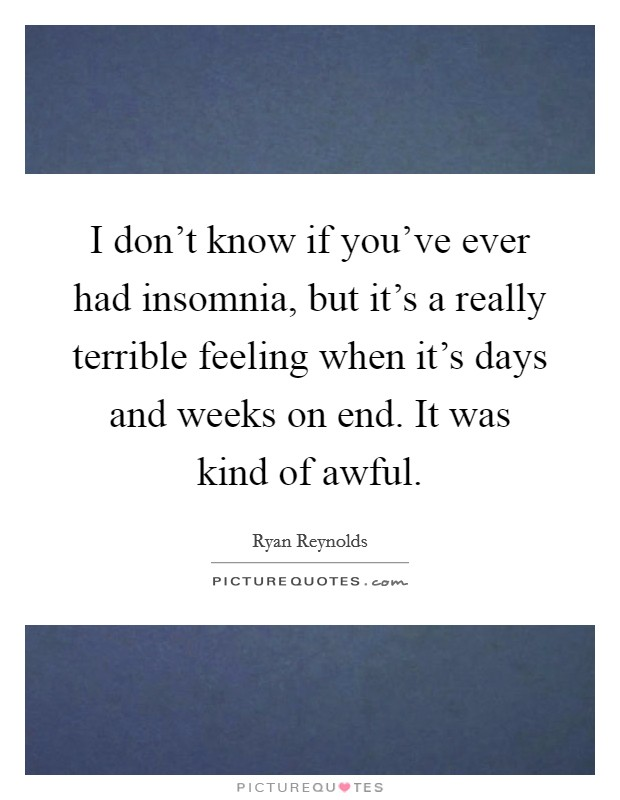 I don't know if you've ever had insomnia, but it's a really terrible feeling when it's days and weeks on end. It was kind of awful Picture Quote #1