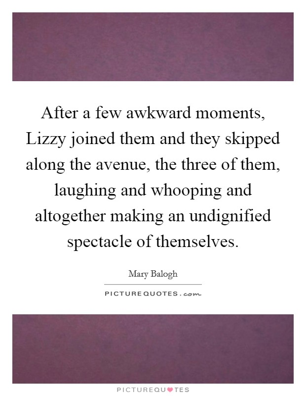 After a few awkward moments, Lizzy joined them and they skipped along the avenue, the three of them, laughing and whooping and altogether making an undignified spectacle of themselves Picture Quote #1