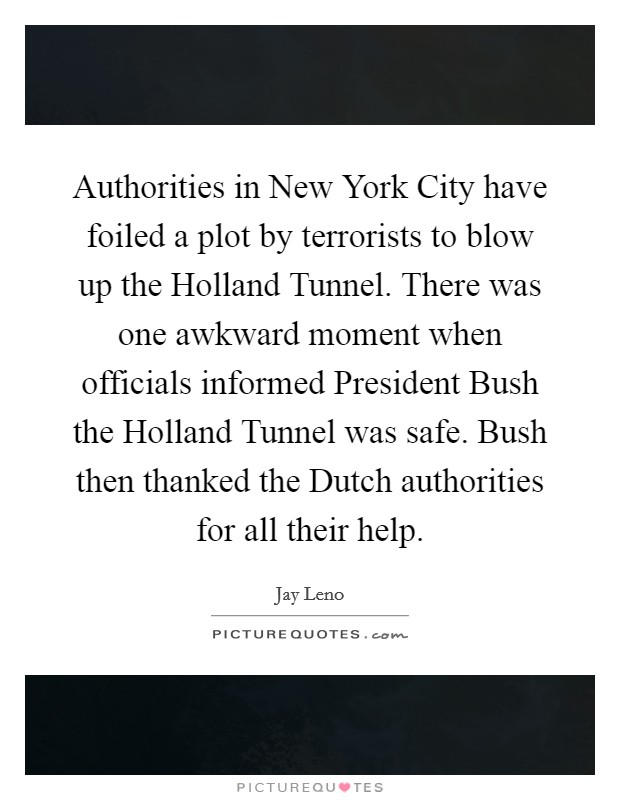 Authorities in New York City have foiled a plot by terrorists to blow up the Holland Tunnel. There was one awkward moment when officials informed President Bush the Holland Tunnel was safe. Bush then thanked the Dutch authorities for all their help Picture Quote #1