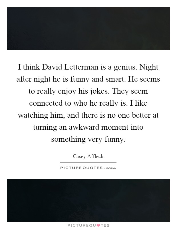 I think David Letterman is a genius. Night after night he is funny and smart. He seems to really enjoy his jokes. They seem connected to who he really is. I like watching him, and there is no one better at turning an awkward moment into something very funny Picture Quote #1